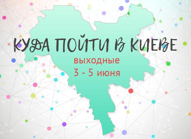 Куда пойти в Киеве: выходные 3 - 5 июня