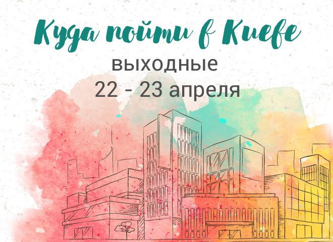 Куда пойти в Киеве: выходные 22 - 23 апреля