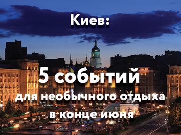 Київ: 5 подій для незвичайного відпочинку в кінці червня