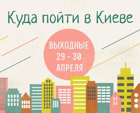 Куда пойти в Киеве: выходные 29 - 30 апреля